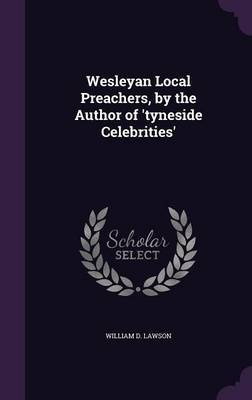 Wesleyan Local Preachers, by the Author of 'Tyneside Celebrities' by William D Lawson