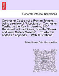 Colchester Castle Not a Roman Temple by Edward Lewes Cutts