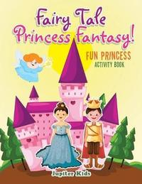 Fairy Tale Princess Fantasy! Fun Princess Activity Book by Jupiter Kids