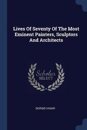 Lives of Seventy of the Most Eminent Painters, Sculptors and Architects by Giorgio Vasari