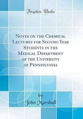 Notes on the Chemical Lectures for Second-Year Students in the Medical Department of the University of Pennsylvania (Classic Reprint) by John Marshall image