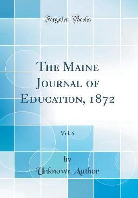 The Maine Journal of Education, 1872, Vol. 6 (Classic Reprint) by Unknown Author