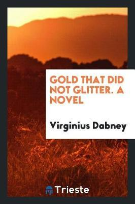 Gold That Did Not Glitter. a Novel by Virginius Dabney