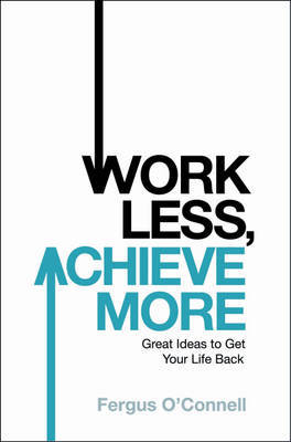 Work Less, Achieve More: Great Ideas to Get Your Life Back by Fergus O'Connell