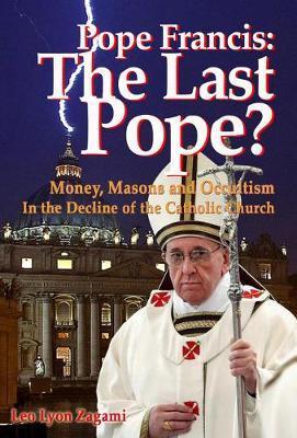 Pope Francis: The Last Pope? by Leo Lyon Zagami