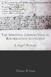 The Spiritual Jurisdiction in Reformation Scotland by Thomas Green