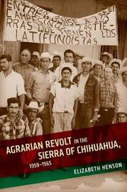 Agrarian Revolt in the Sierra of Chihuahua, 1959-1965 by Elizabeth Henson