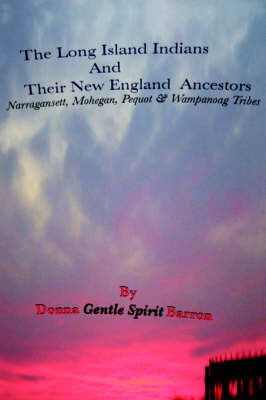 The Long Island Indians and Their New England Ancestors: Narragansett, Mohegan, Pequot and Wampanoag Tribes by Donna Gentle Spirit Barron