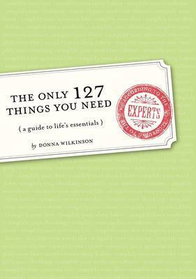 The Only 127 Things You Need: A Guide to Life's Essentials - According to the Experts by Donna Wilkinson