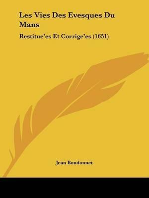 Les Vies Des Evesques Du Mans: Restitue'es Et Corrige'es (1651) by Jean Bondonnet