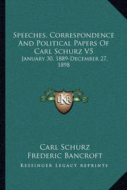Speeches, Correspondence and Political Papers of Carl Schurz V5: January 30, 1889-December 27, 1898 by Carl Schurz