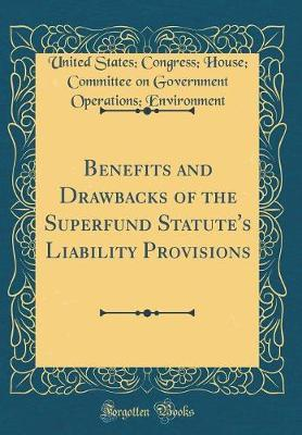 Benefits and Drawbacks of the Superfund Statute's Liability Provisions (Classic Reprint) by United States Congress Ho Environment