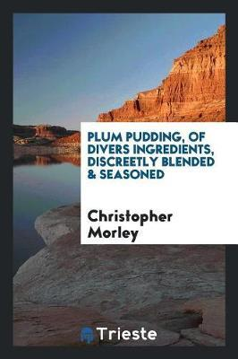 Plum Pudding, of Divers Ingredients, Discreetly Blended & Seasoned by Christopher Morley