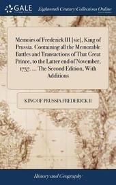 Memoirs of Frederick III [sic], King of Prussia. Containing All the Memorable Battles and Transactions of That Great Prince, to the Latter End of November, 1757. ... the Second Edition, with Additions by King of Prussia Frederick II image