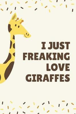 I Just Freaking Love Giraffes by Notebooks Pets