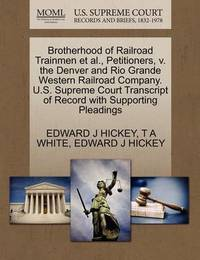 Brotherhood of Railroad Trainmen et al., Petitioners, V. the Denver and Rio Grande Western Railroad Company. U.S. Supreme Court Transcript of Record with Supporting Pleadings by Edward J Hickey