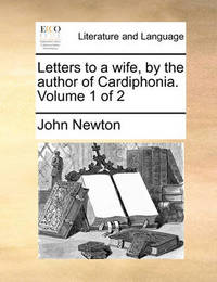 Letters to a Wife, by the Author of Cardiphonia. Volume 1 of 2 by John Newton