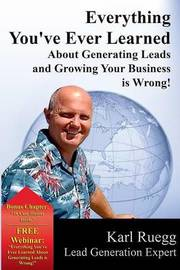 Everything You've Ever Learned about Generating Leads and Growing Your Business Is Wrong! by Karl Ruegg