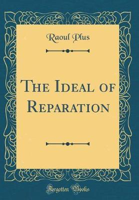 The Ideal of Reparation (Classic Reprint) by Raoul Plus