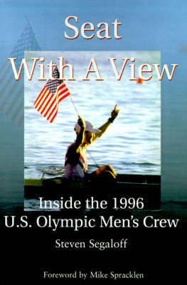 Seat with a View: Inside the 1996 U.S. Olympic Men's Crew by Steven C. Segaloff