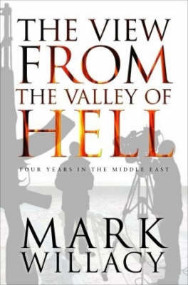 The View from the Valley of Hell: Four Years in the Middle East by Mark Willacy