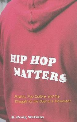 Hip-Hop Matters: Politics, Popular Culture, and the Struggle for the Soul of a Movement by S.Craig Watkins