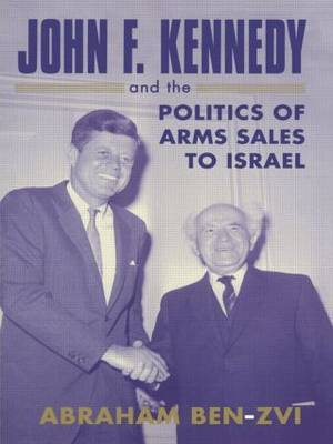 John F. Kennedy and the Politics of Arms Sales to Israel by Abraham Ben-Zvi