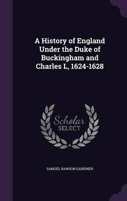 A History of England Under the Duke of Buckingham and Charles L, 1624-1628 by Samuel Rawson Gardiner