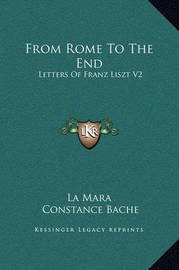 From Rome to the End: Letters of Franz Liszt V2 by Constance Bache