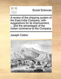A Review of the Shipping System of the East-India Company; With Suggestions for Its Improvement, ... and the Advantages of the Indian Commerce to the Company by Joseph Cotton image