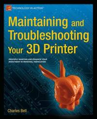 Maintaining and Troubleshooting Your 3D Printer by Charles Bell