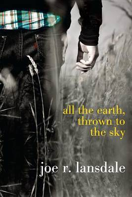 All the Earth, Thrown to the Sky by Joe R Lansdale