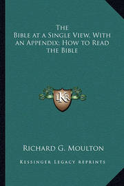 The Bible at a Single View, with an Appendix; How to Read the Bible by Richard G Moulton