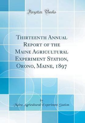 Thirteenth Annual Report of the Maine Agricultural Experiment Station, Orono, Maine, 1897 (Classic Reprint) by Maine Agricultural Experiment Station