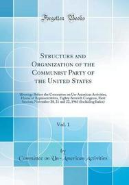 Structure and Organization of the Communist Party of the United States, Vol. 1 by Committee on Un-American Activities