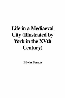 Life in a Mediaeval City (Illustrated by York in the Xvth Century) by Edwin Benson image