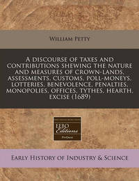 A Discourse of Taxes and Contributions Shewing the Nature and Measures of Crown-Lands, Assessments, Customs, Poll-Moneys, Lotteries, Benevolence, Penalties, Monopolies, Offices, Tythes, Hearth, Excise (1689) by William Petty
