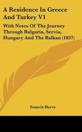 A Residence in Greece and Turkey V1: With Notes of the Journey Through Bulgaria, Servia, Hungary and the Balkan (1837) by Francis Herve image