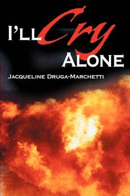 I'll Cry Alone: One Woman's Journey Through Heartache and Hope by Jacqueline Druga-Marchetti