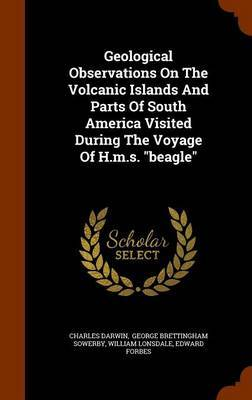 Geological Observations on the Volcanic Islands and Parts of South America Visited During the Voyage of H.M.S. Beagle by Charles Darwin