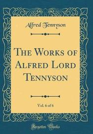The Works of Alfred Lord Tennyson, Vol. 6 of 6 (Classic Reprint) by Alfred Tennyson image