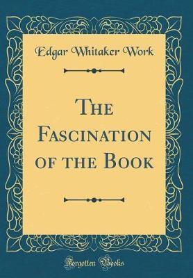 The Fascination of the Book (Classic Reprint) by Edgar Whitaker Work image