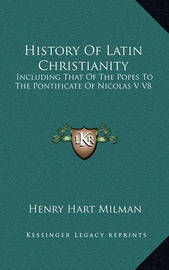 History of Latin Christianity: Including That of the Popes to the Pontificate of Nicolas V V8 by Henry Hart Milman