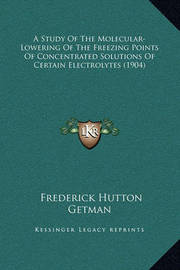 A Study of the Molecular-Lowering of the Freezing Points of Concentrated Solutions of Certain Electrolytes (1904) by Frederick Hutton Getman