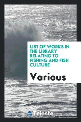 List of Works in the Library Relating to Fishing and Fish Culture by Various ~
