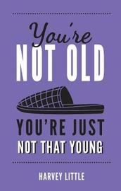 You're Not Old, You're Just Not That Young by Harvey Little