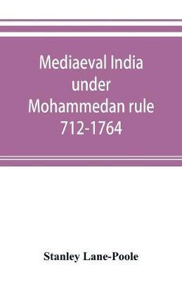 Mediaeval India under Mohammedan rule 712-1764 by Stanley Lane Poole