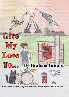Give My Love to...: Childhood Memories of Evacuation and Wartime London, 1939-45 by Graham Inwood image