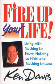 Fire Up Your Life!: Living with Nothing to Prove, Nothing to Hide, and Nothing to Lose by Ken Davis image