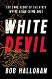 White Devil: The True Story of the First White Asian Crime Boss by Bob Halloran